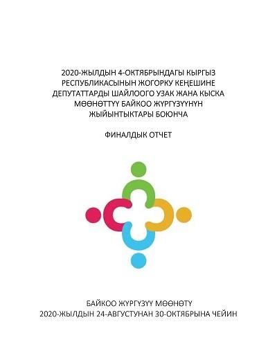 2020-ЖЫЛДЫН 4-ОКТЯБРЫНДАГЫ КЫРГЫЗ РЕСПУБЛИКАСЫНЫН ЖОГОРКУ КЕӉЕШИНЕ ДЕПУТАТТАРДЫ ШАЙЛООГО УЗАК ЖАНА КЫСКА МӨӨНӨТТҮҮ БАЙКОО ЖҮРГҮЗҮҮНҮН ЖЫЙЫНТЫКТАРЫ БОЮНЧА ФИНАЛДЫК ОТЧЕТ