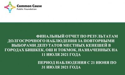 Финальный отчет по результатам долгосрочного наблюдения за ходом подготовки и проведения повторных выборов депутатов местных кенешей в городах Бишкек, Ош и Токмок, прошедших 11 июля 2021 года.